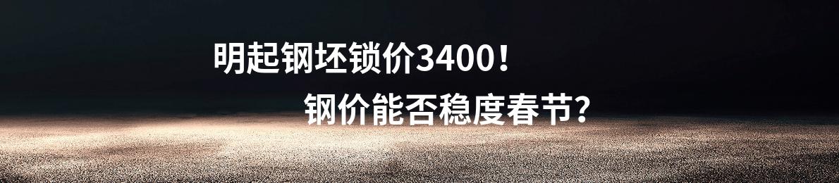 明起钢坯锁价3400!钢价能否稳度春节?
